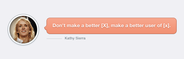 Kathy Sierra, don't make a better [x], make a better user of [x]