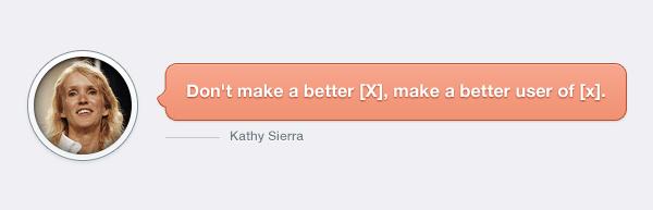 Kathy Sierra, don't make a better [x], make a better user of [x]