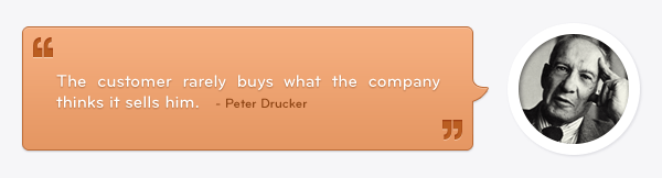 =Peter Drucker quote: The customer rarely buys what the company thinks it sells him