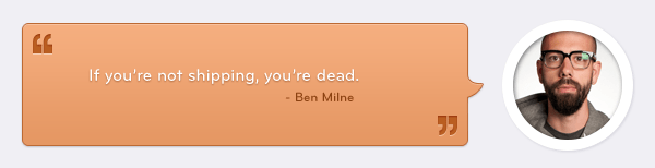 Quote by Ben Milne: If you're not shipping, you're dead.